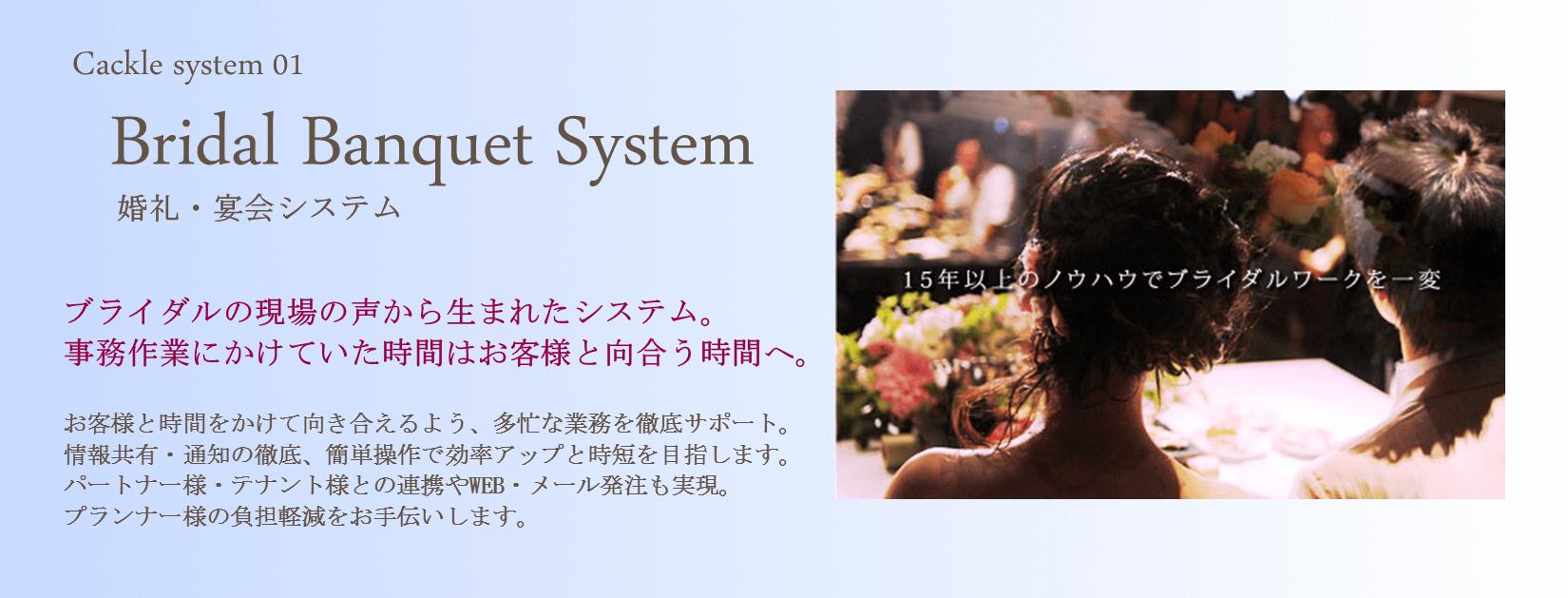 Cackle婚礼宴会システムブライダルシステム。 ブライダルの現場の声から生まれた婚礼宴会システム。 事務作業にかけていた時間はお客様と向き合う時間へ。 お客様と時間をかけて向き合えるよう、多忙なブライダル業務を徹底サポート。 情報共有・通知の徹底、簡単操作で効率アップと時短を目指すブライダルシステムです。 パートナー様・テナント様との連携やWEB・メール発注も実現。 プランナー様の負担軽減をお手伝いします。
